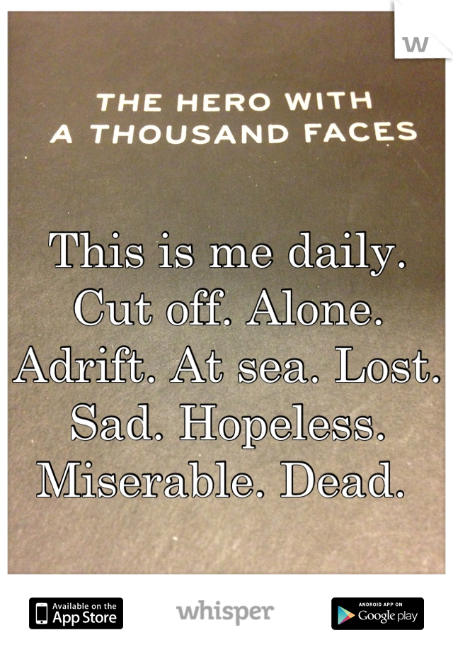 This is me daily. Cut off. Alone. Adrift. At sea. Lost. Sad. Hopeless. Miserable. Dead.