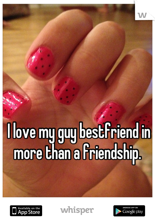 I love my guy bestfriend in more than a friendship.