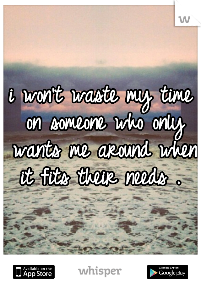 i won't waste my time on someone who only wants me around when it fits their needs .