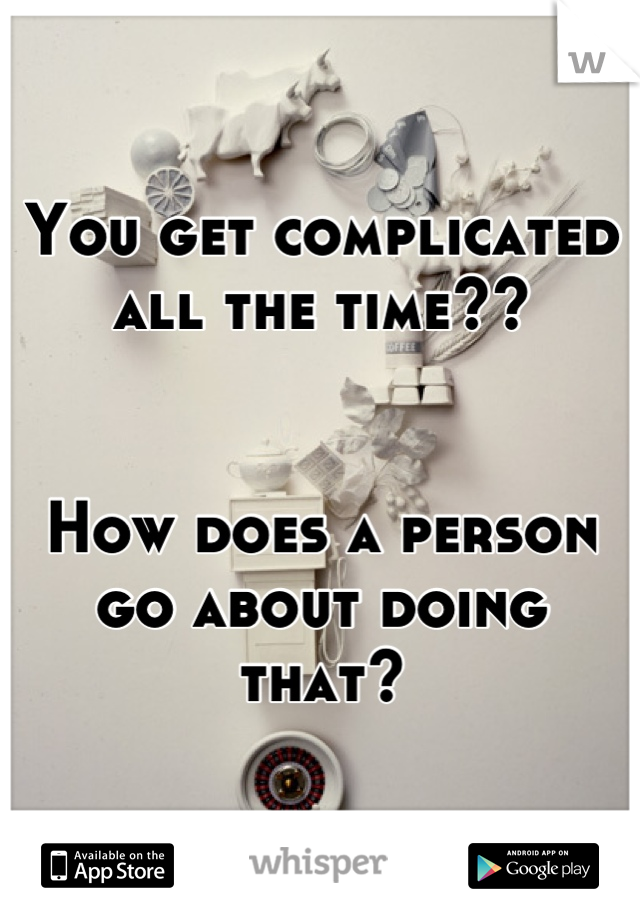 You get complicated all the time??    How does a person go about doing that?
