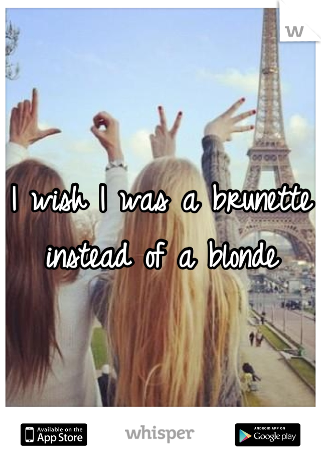 I wish I was a brunette instead of a blonde
