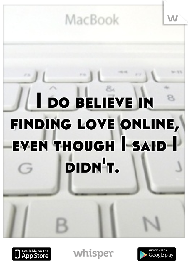 I do believe in finding love online, even though I said I didn't.