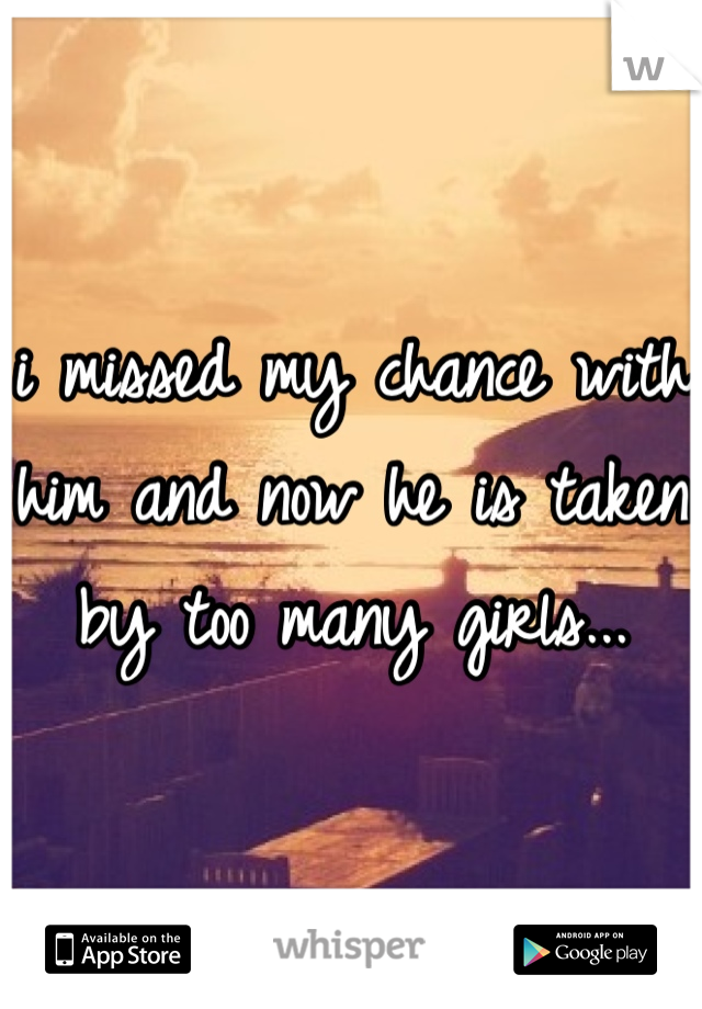 i missed my chance with him and now he is taken by too many girls...