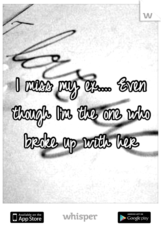 I miss my ex.... Even though I'm the one who broke up with her