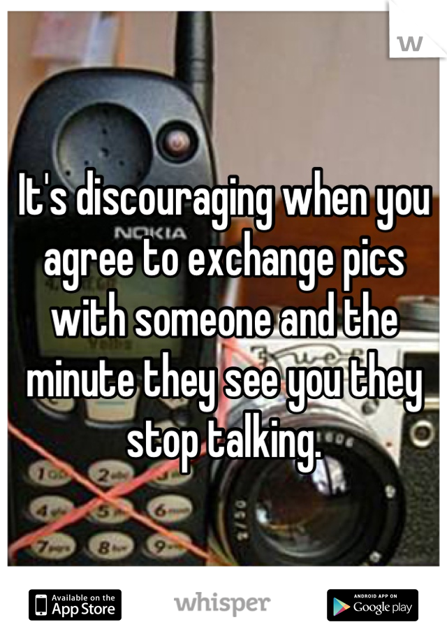 It's discouraging when you agree to exchange pics with someone and the minute they see you they stop talking.