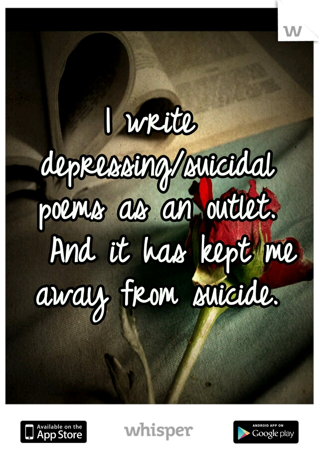 I write depressing/suicidal poems as an outlet.   And it has kept me away from suicide.
