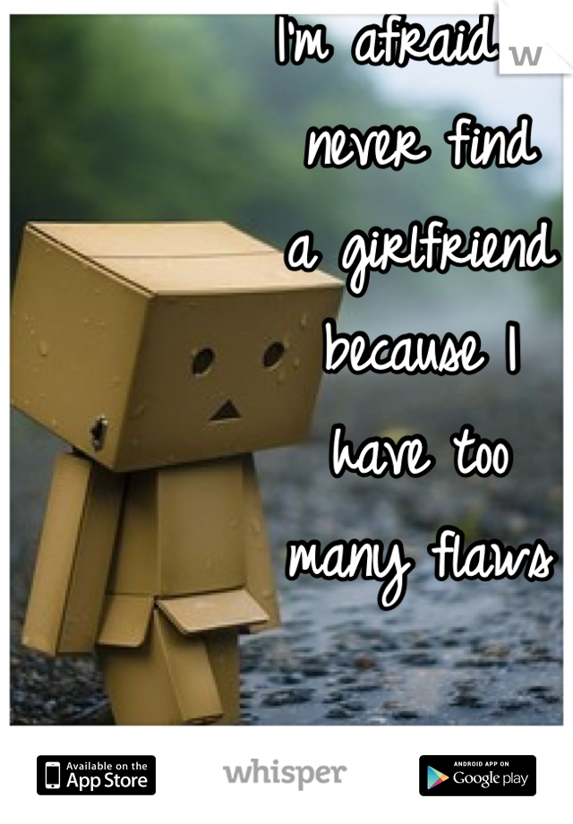 I'm afraid I'll  never find  a girlfriend  because I  have too  many flaws