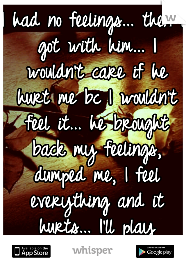 I had no feelings... then I got with him... I wouldn't care if he hurt me bc I wouldn't feel it... he brought back my feelings, dumped me, I feel everything and it hurts... I'll play pretend...