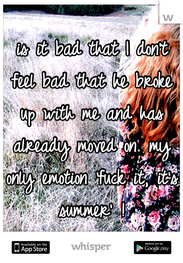is it bad that I don't feel bad that he broke up with me and has already moved on. my only emotion 'fuck it, it's summer' !