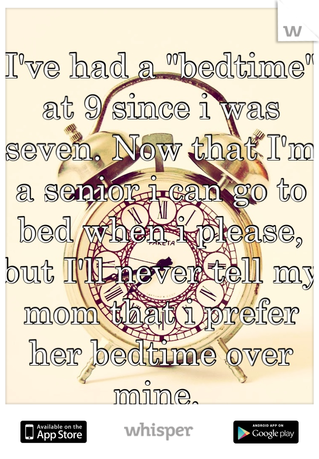 """I've had a """"bedtime"""" at 9 since i was seven. Now that I'm a senior i can go to bed when i please, but I'll never tell my mom that i prefer her bedtime over mine."""