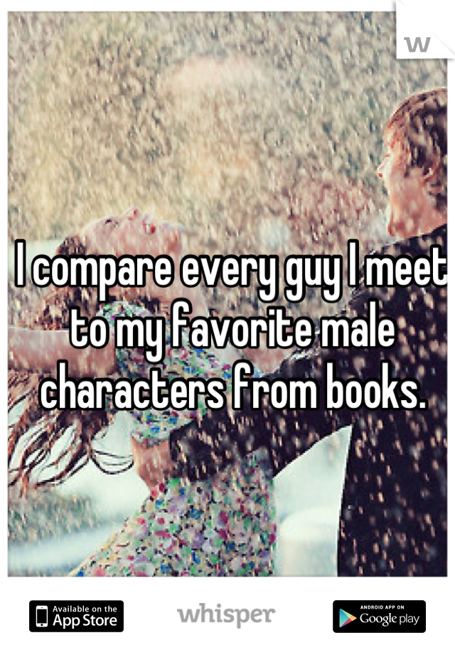 I compare every guy I meet to my favorite male characters from books.