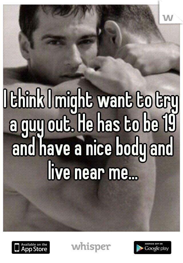 I think I might want to try a guy out. He has to be 19 and have a nice body and live near me...