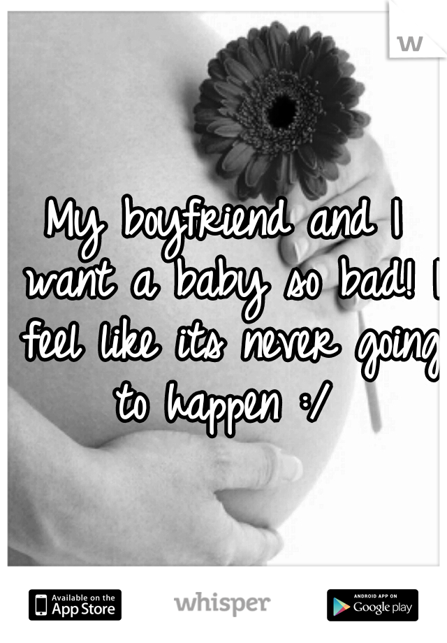 My boyfriend and I want a baby so bad! I feel like its never going to happen :/