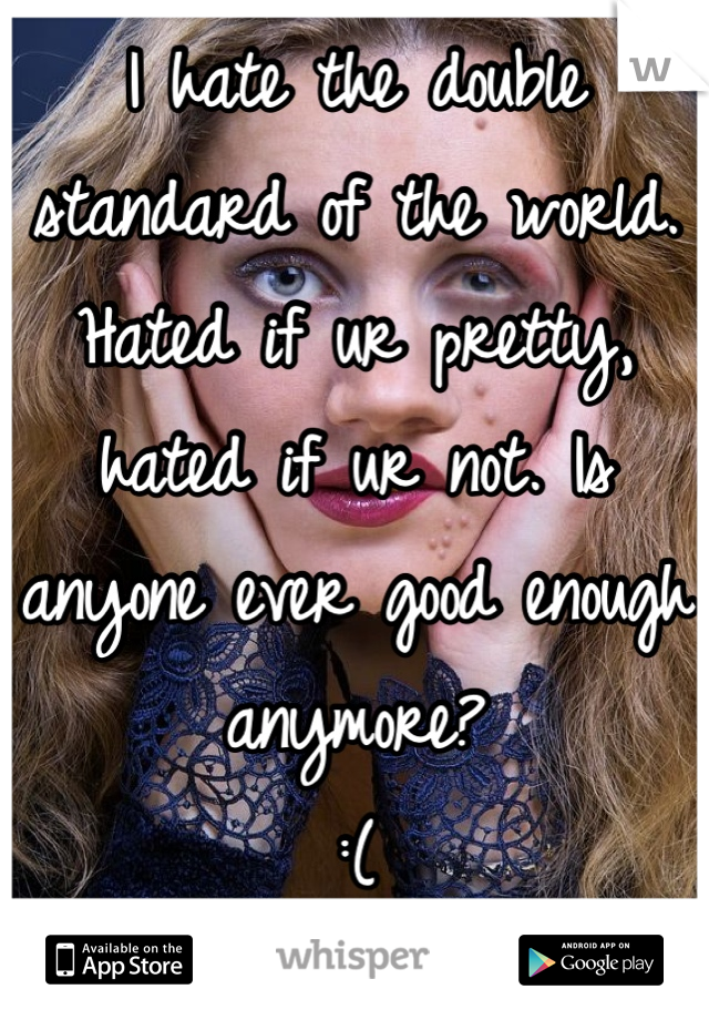 I hate the double standard of the world. Hated if ur pretty, hated if ur not. Is anyone ever good enough anymore? :(