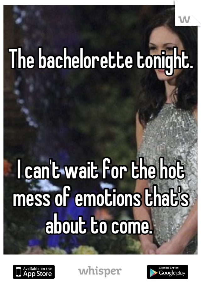 The bachelorette tonight.    I can't wait for the hot mess of emotions that's about to come.