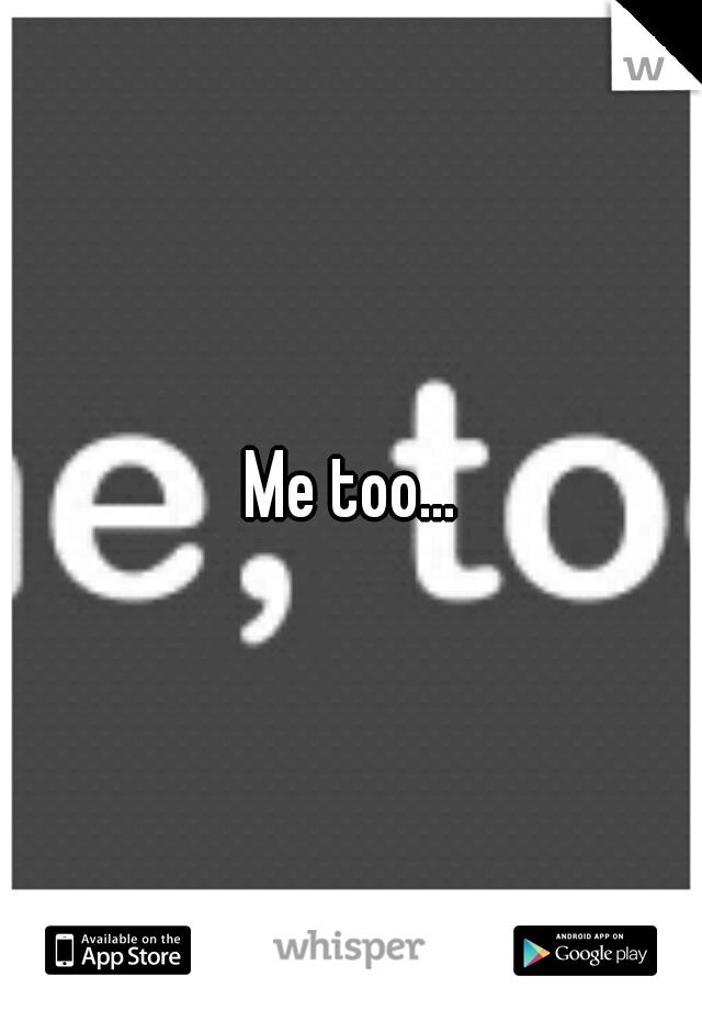 Me too...