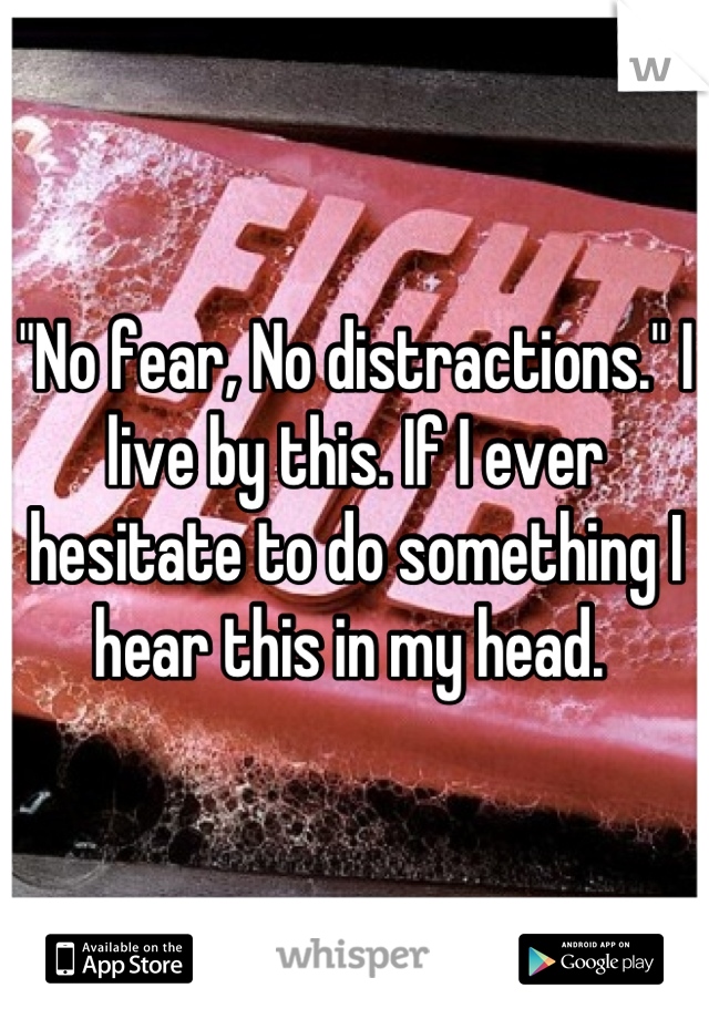 """""""No fear, No distractions."""" I live by this. If I ever hesitate to do something I hear this in my head."""