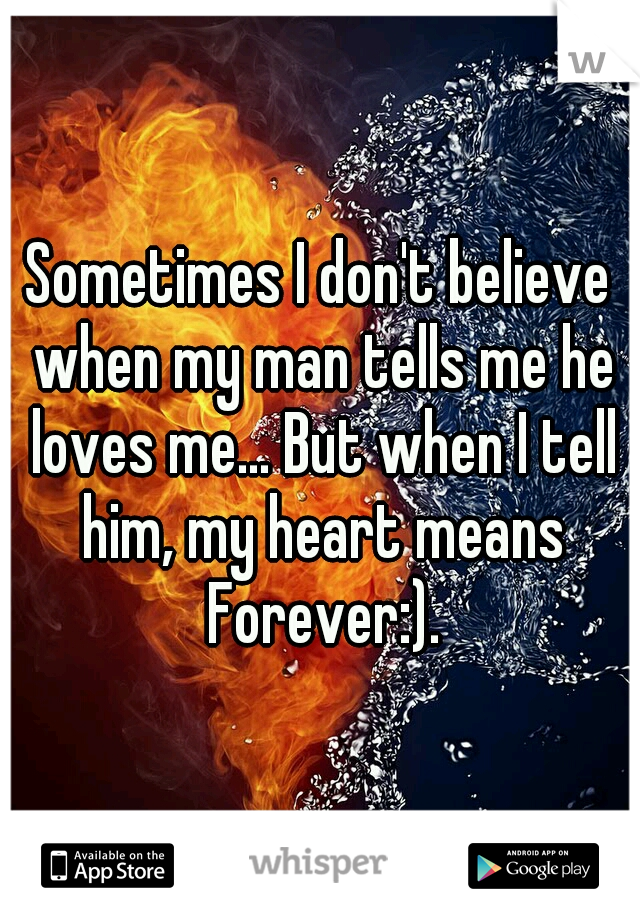 Sometimes I don't believe when my man tells me he loves me... But when I tell him, my heart means Forever:).