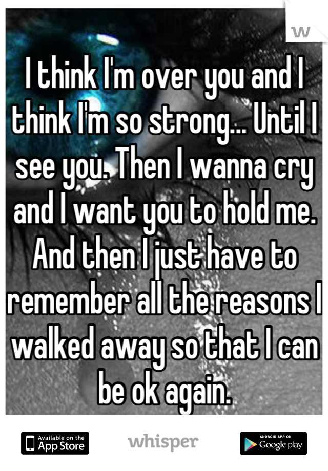 I think I'm over you and I think I'm so strong... Until I see you. Then I wanna cry and I want you to hold me. And then I just have to remember all the reasons I walked away so that I can be ok again.