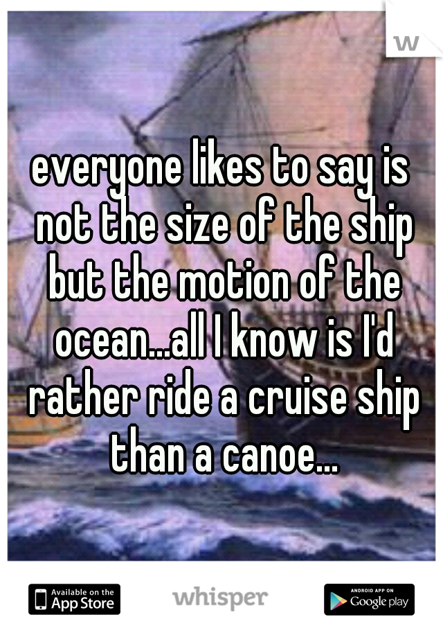 everyone likes to say is not the size of the ship but the motion of the ocean...all I know is I'd rather ride a cruise ship than a canoe...