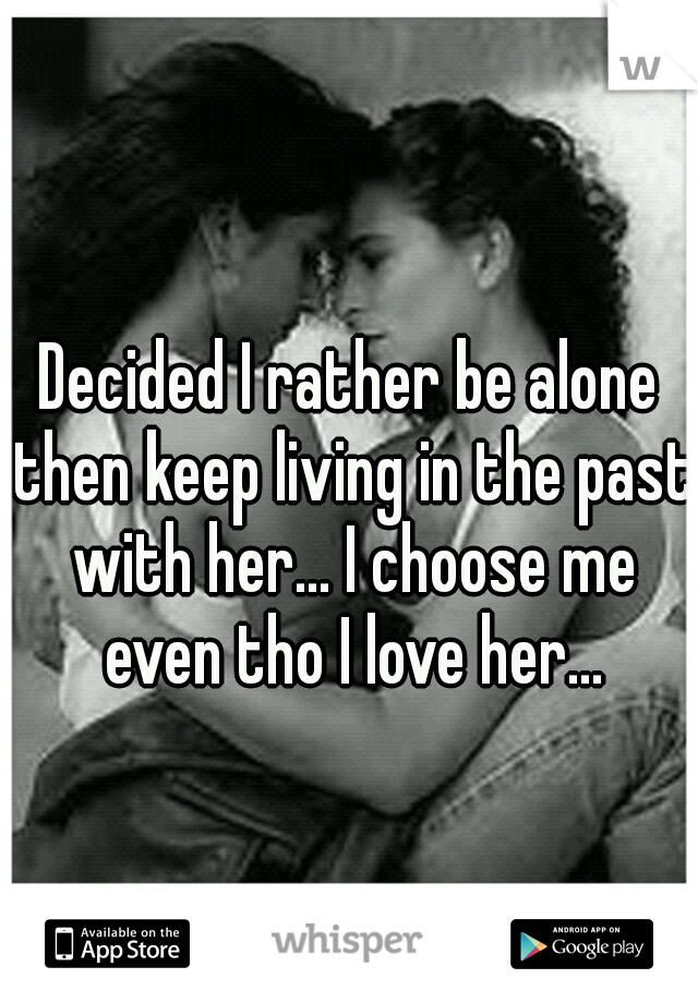 Decided I rather be alone then keep living in the past with her... I choose me even tho I love her...