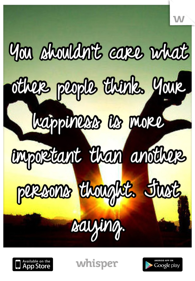 You shouldn't care what other people think. Your happiness is more important than another persons thought. Just saying.