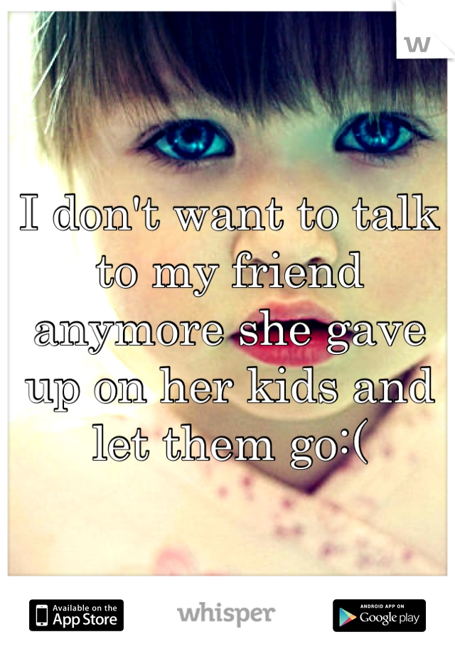 I don't want to talk to my friend anymore she gave up on her kids and let them go:(