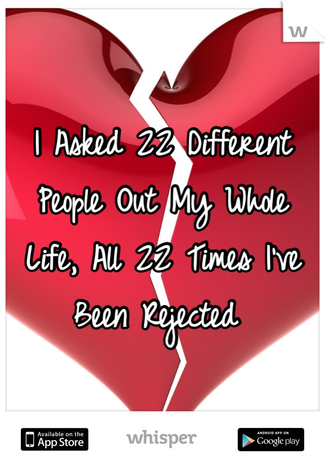 I Asked 22 Different People Out My Whole Life, All 22 Times I've Been Rejected