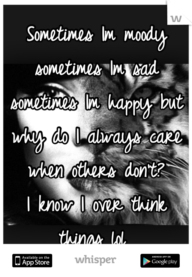 Sometimes Im moody sometimes Im sad sometimes Im happy but why do I always care when others don't? I know I over think things lol