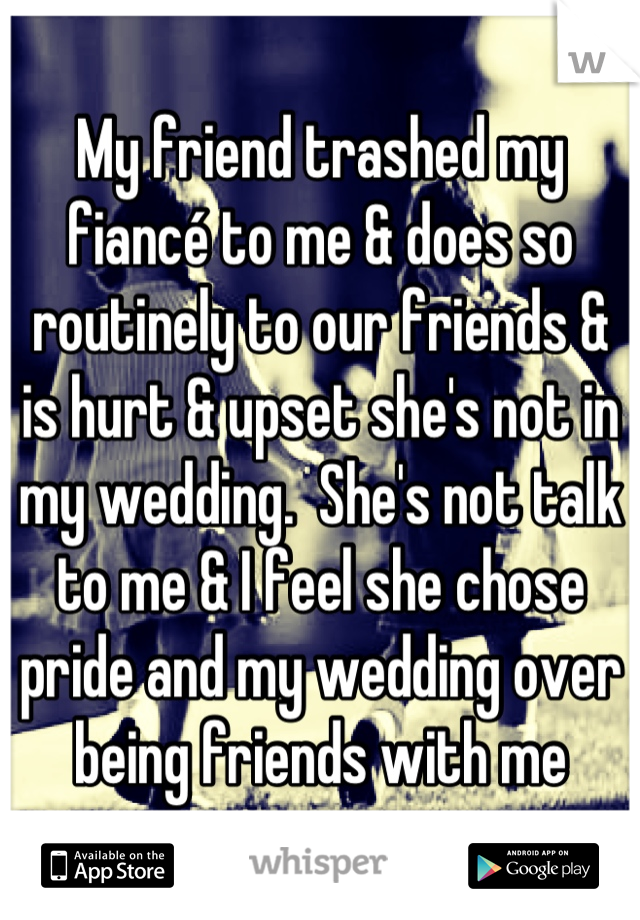 My friend trashed my fiancé to me & does so routinely to our friends & is hurt & upset she's not in my wedding.  She's not talk to me & I feel she chose pride and my wedding over being friends with me