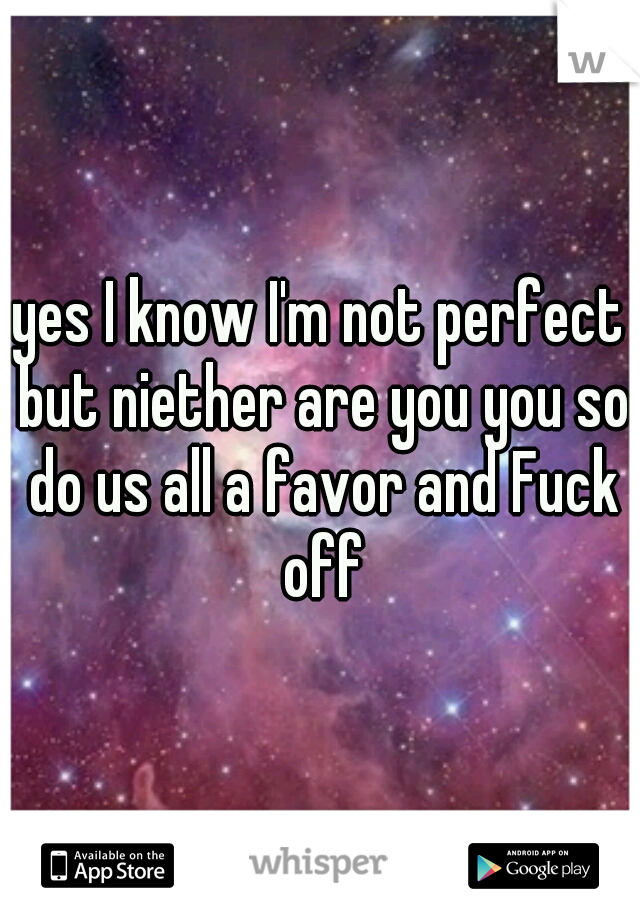 yes I know I'm not perfect but niether are you you so do us all a favor and Fuck off