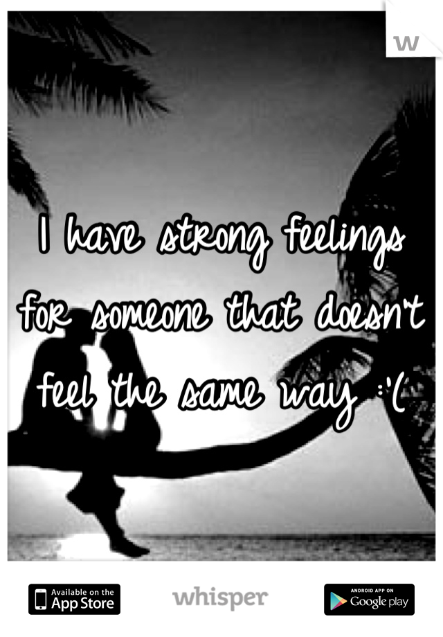 I have strong feelings for someone that doesn't feel the same way :'(