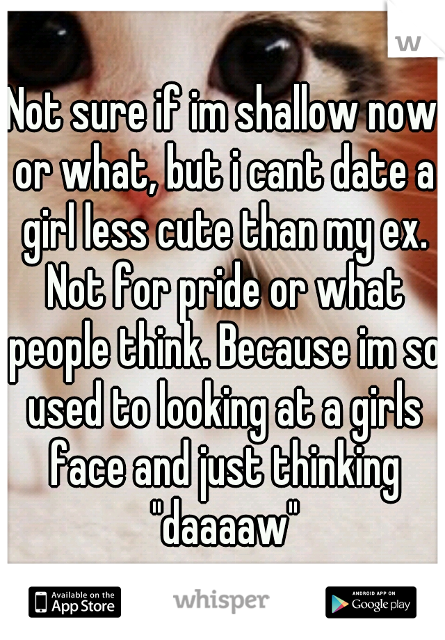 "Not sure if im shallow now or what, but i cant date a girl less cute than my ex. Not for pride or what people think. Because im so used to looking at a girls face and just thinking ""daaaaw"""