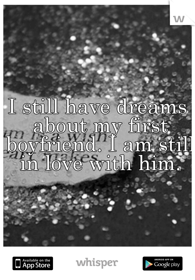 I still have dreams about my first boyfriend. I am still in love with him.