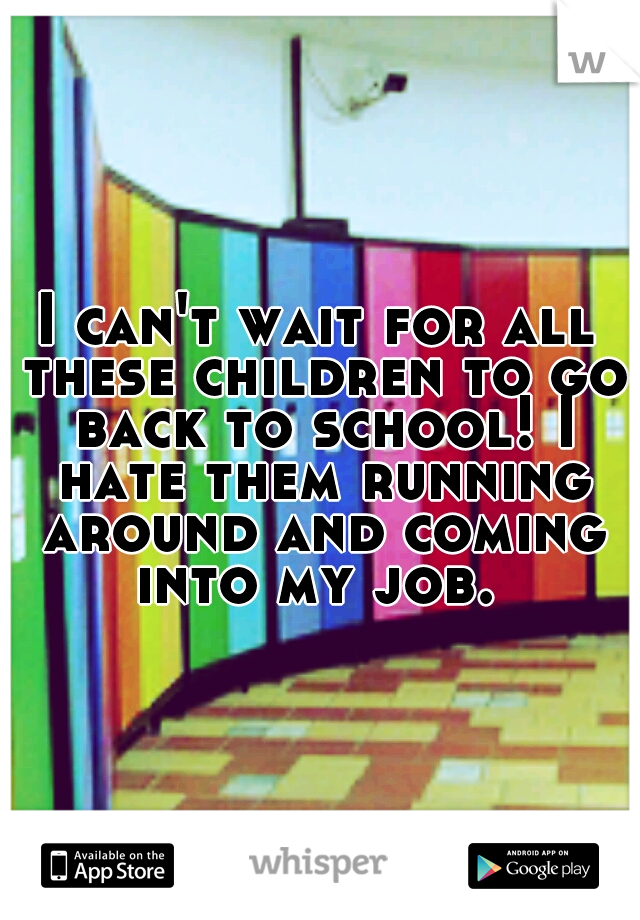 I can't wait for all these children to go back to school! I hate them running around and coming into my job.
