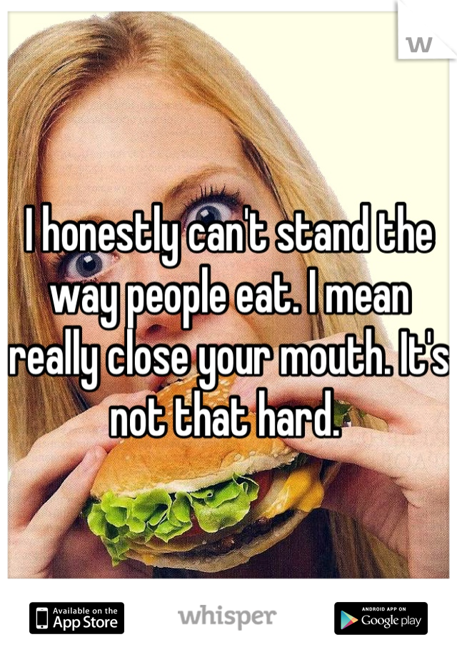 I honestly can't stand the way people eat. I mean really close your mouth. It's not that hard.