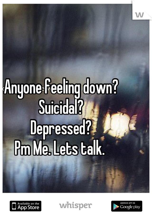 Anyone feeling down? Suicidal? Depressed? Pm Me. Lets talk.