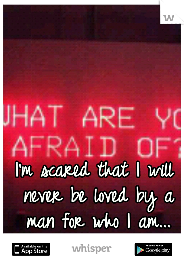 I'm scared that I will never be loved by a man for who I am...