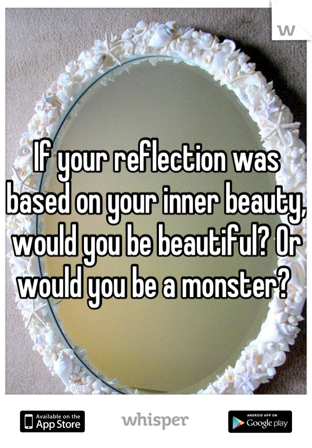 If your reflection was based on your inner beauty, would you be beautiful? Or would you be a monster?