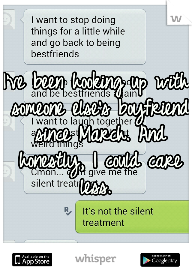 I've been hooking up with someone else's boyfriend since March. And honestly, I could care less.