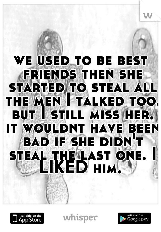 we used to be best friends then she started to steal all the men I talked too. but I still miss her. it wouldnt have been bad if she didn't steal the last one. I LIKED him.