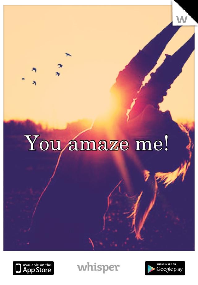 You amaze me!