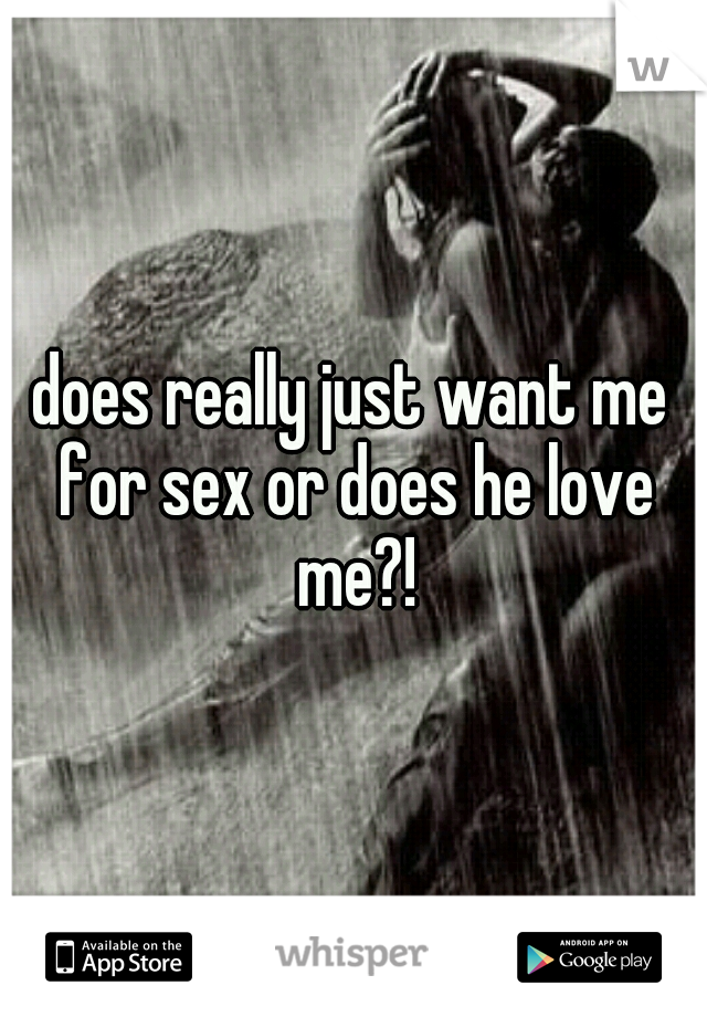 does really just want me for sex or does he love me?!