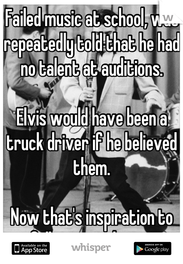 Failed music at school, was repeatedly told that he had no talent at auditions.   Elvis would have been a truck driver if he believed them.  Now that's inspiration to follow your dream.
