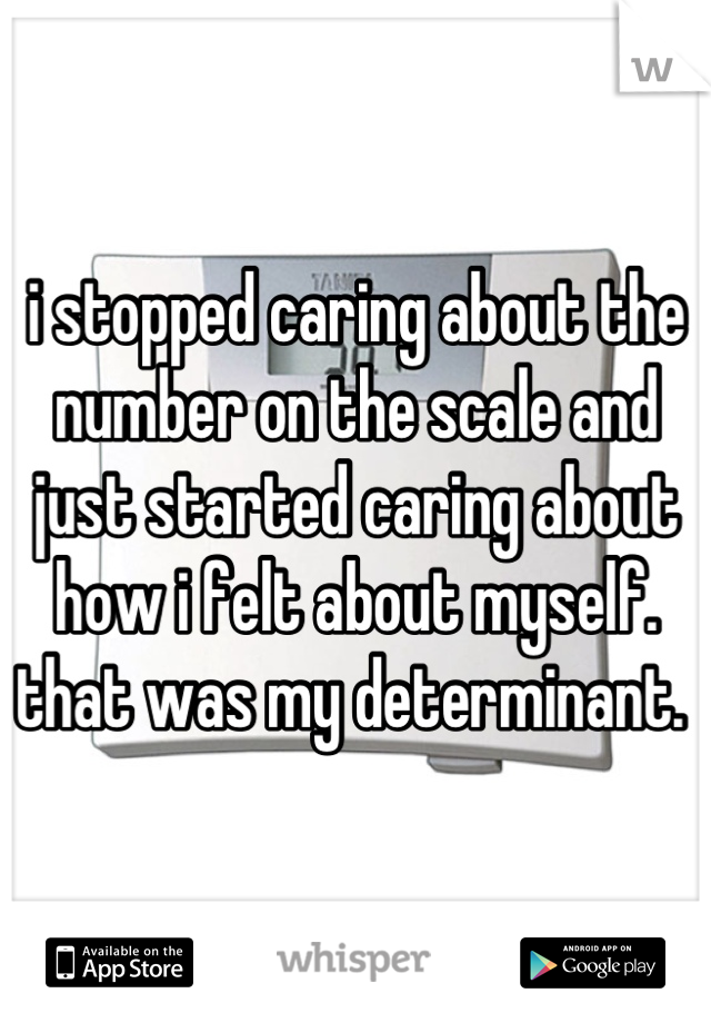 i stopped caring about the number on the scale and just started caring about how i felt about myself. that was my determinant.