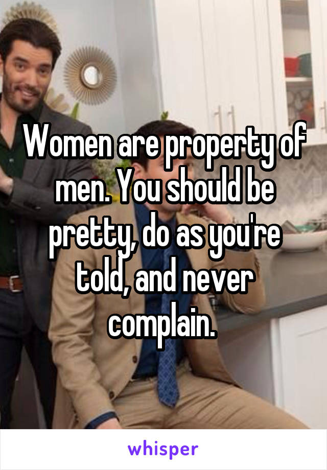 Women are property of men. You should be pretty, do as you're told, and never complain.