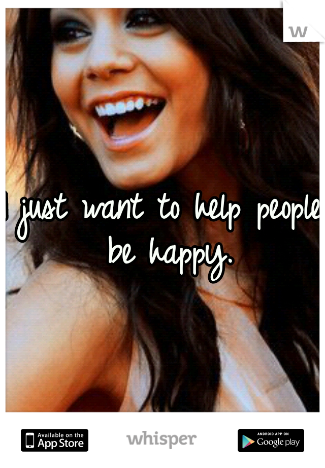 I just want to help people be happy.