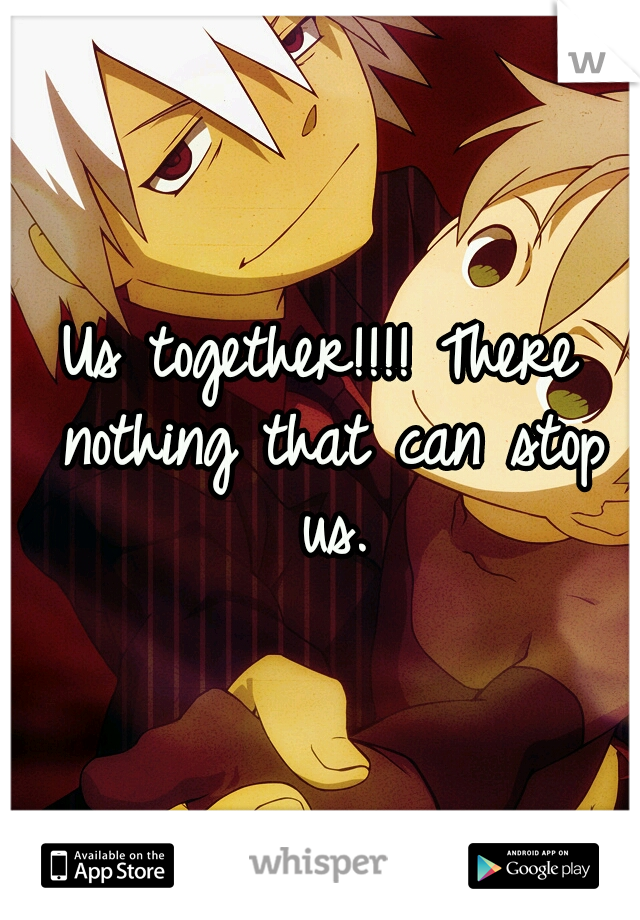 Us together!!!! There nothing that can stop us.