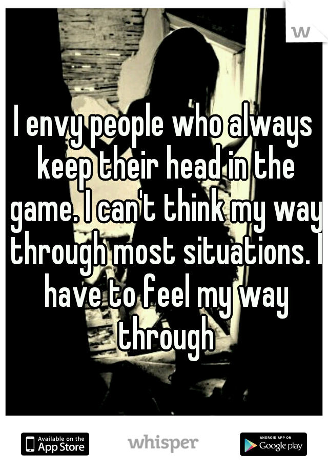 I envy people who always keep their head in the game. I can't think my way through most situations. I have to feel my way through