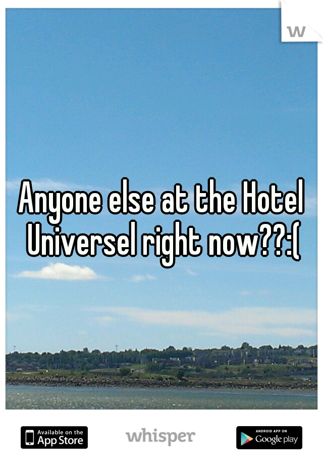 Anyone else at the Hotel Universel right now??:(